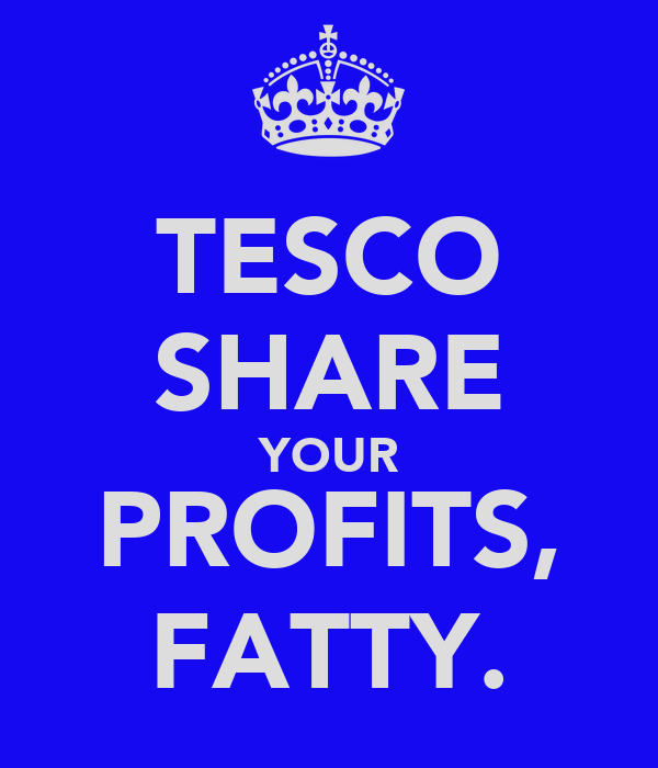 TESCO SHARE YOUR PROFITS, FATTY.