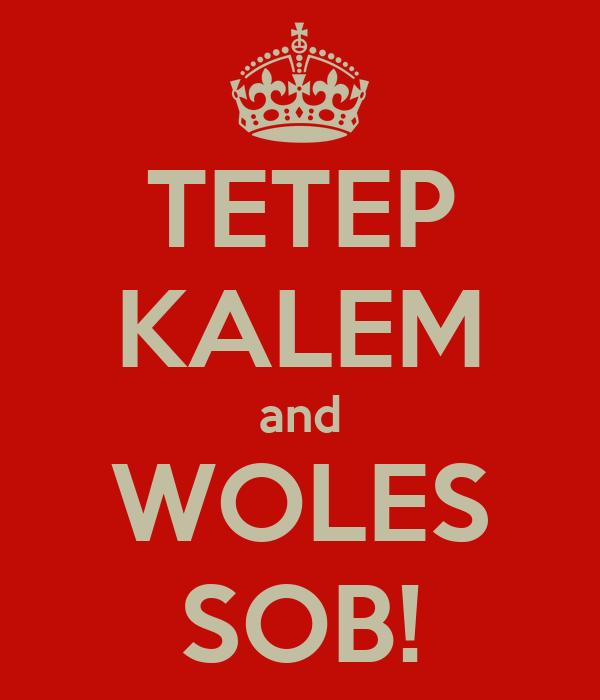 TETEP KALEM and WOLES SOB!