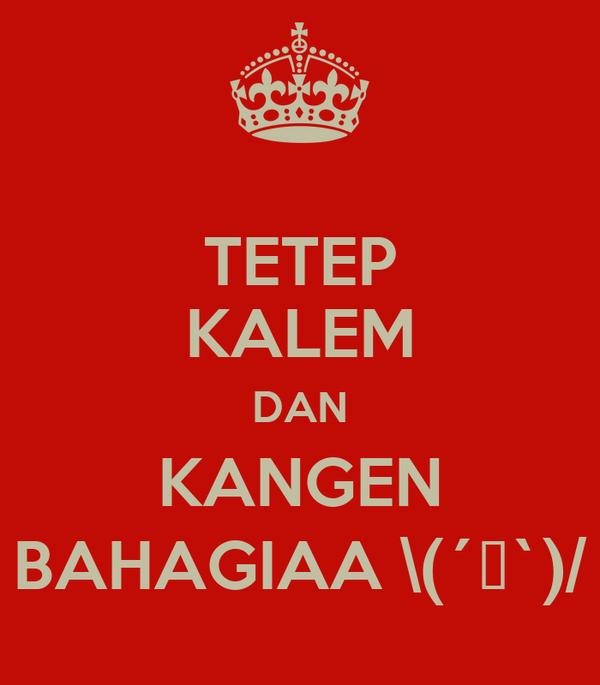 TETEP KALEM DAN KANGEN BAHAGIAA \(´▽`)/