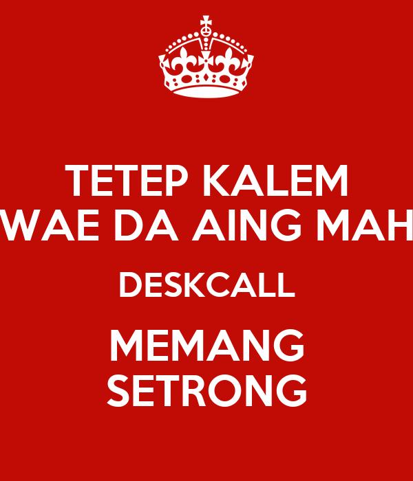 TETEP KALEM WAE DA AING MAH DESKCALL MEMANG SETRONG