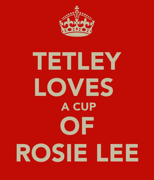 TETLEY LOVES   A CUP OF ROSIE LEE