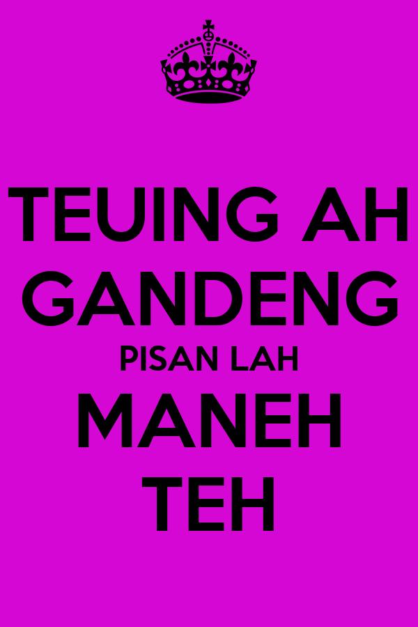 TEUING AH GANDENG PISAN LAH MANEH TEH
