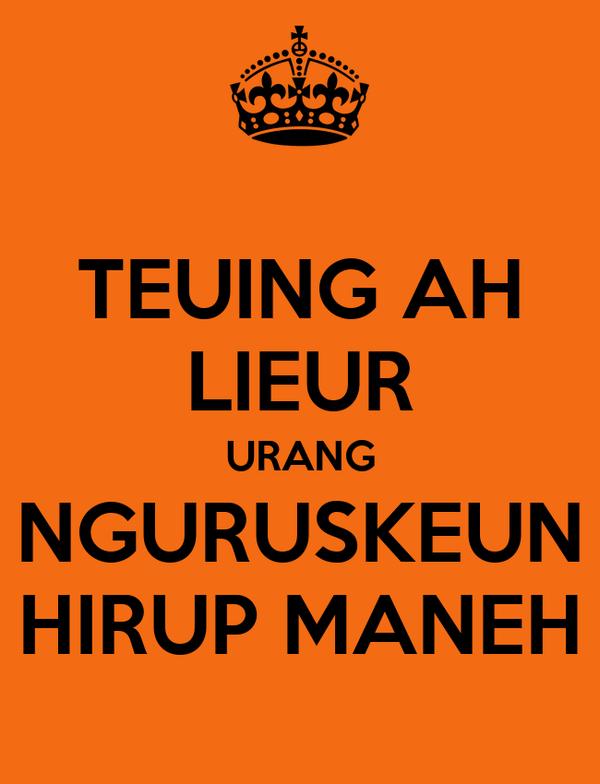 TEUING AH LIEUR URANG NGURUSKEUN HIRUP MANEH