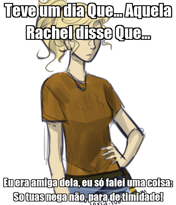 Teve um dia Que... Aquela Rachel disse Que... Eu era amiga dela, eu só falei uma coisa: So tuas nega não, para de timidade!