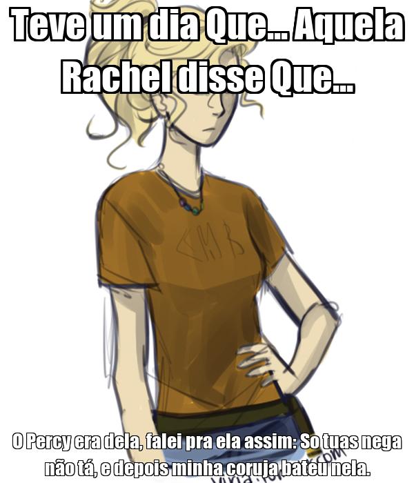 Teve um dia Que... Aquela Rachel disse Que... O Percy era dela, falei pra ela assim: So tuas nega não tá, e depois minha coruja bateu nela.