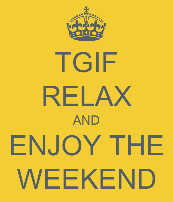 TGIF RELAX AND ENJOY THE WEEKEND