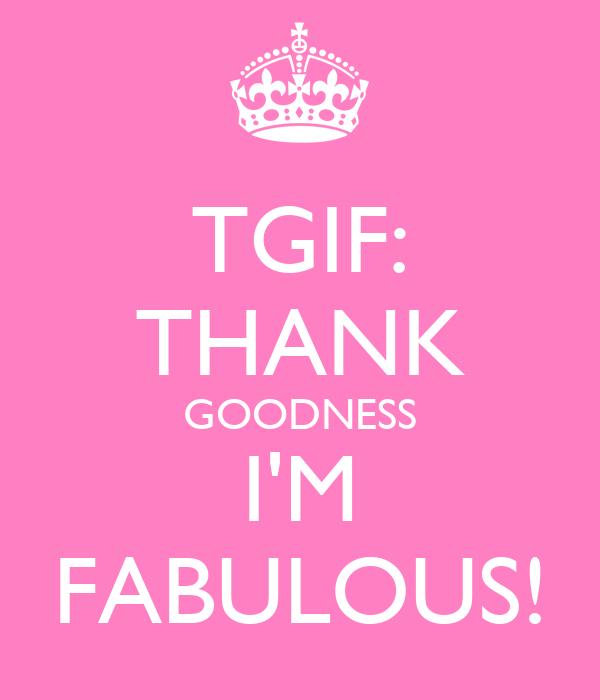TGIF: THANK GOODNESS I'M FABULOUS!