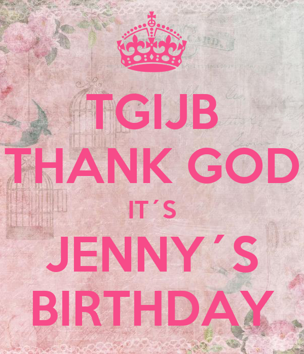 TGIJB THANK GOD IT´S JENNY´S BIRTHDAY