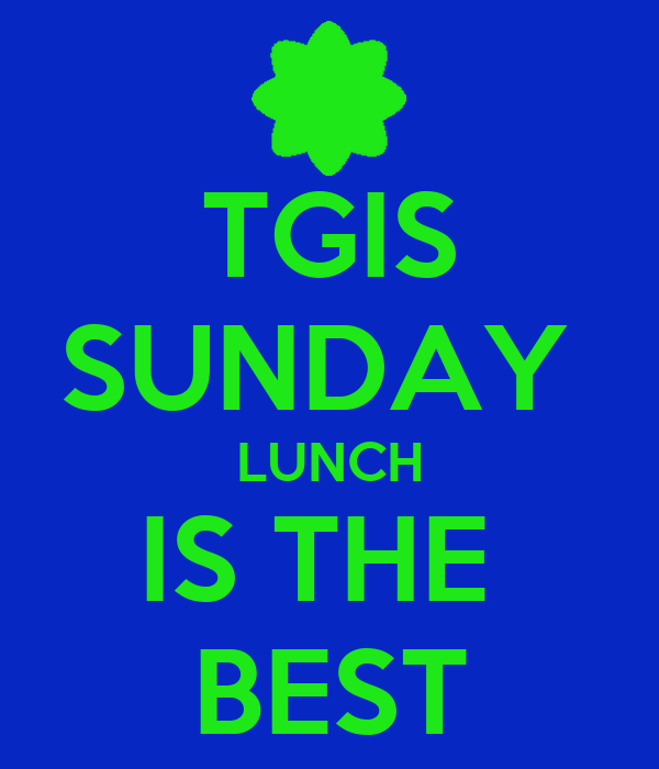 TGIS SUNDAY  LUNCH IS THE  BEST