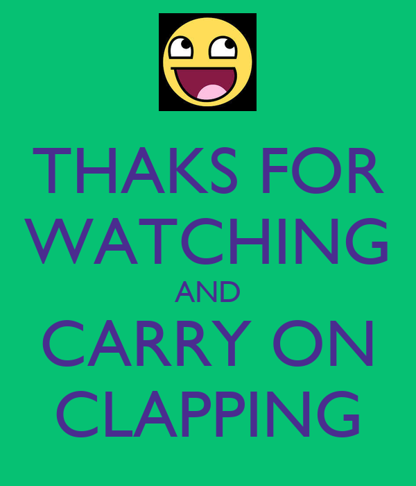 THAKS FOR WATCHING AND CARRY ON CLAPPING