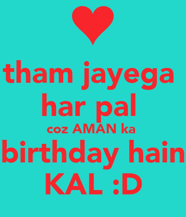 tham jayega  har pal  coz AMAN ka  birthday hain KAL :D