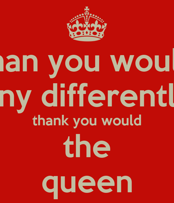 than you would any differently thank you would the queen