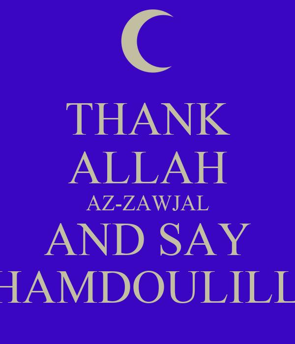 THANK ALLAH AZ-ZAWJAL AND SAY ALHAMDOULILLAH