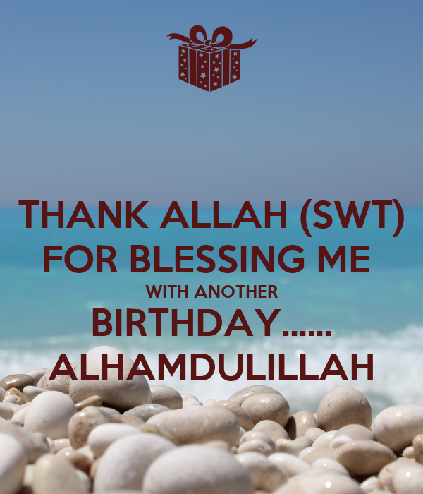 THANK ALLAH (SWT) FOR BLESSING ME  WITH ANOTHER BIRTHDAY...... ALHAMDULILLAH
