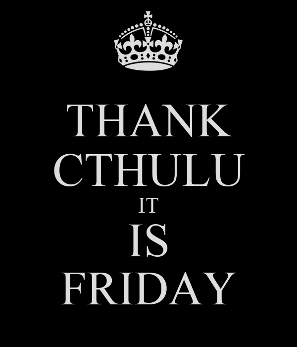 THANK CTHULU IT IS FRIDAY
