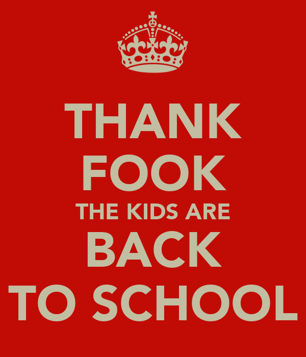 THANK FOOK THE KIDS ARE BACK TO SCHOOL