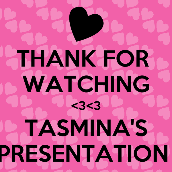 THANK FOR  WATCHING <3<3 TASMINA'S PRESENTATION