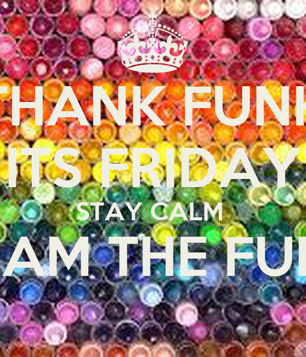 THANK FUNK ITS FRIDAY STAY CALM  & JAM THE FUNK!