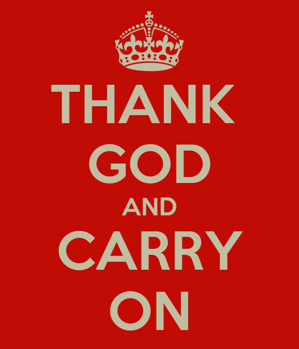 THANK  GOD AND CARRY ON