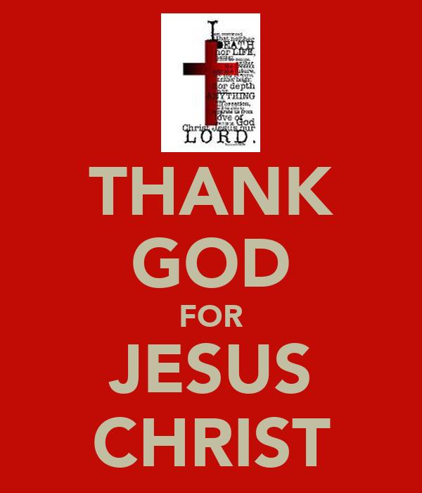 THANK GOD FOR JESUS CHRIST