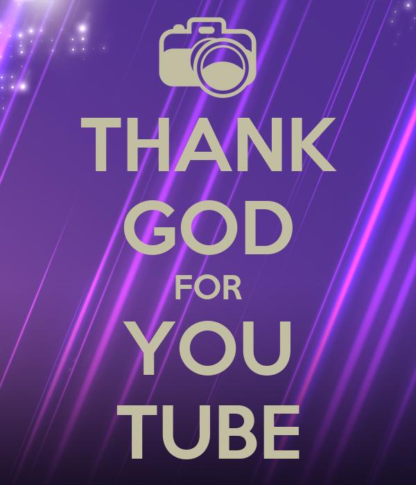 THANK GOD FOR YOU TUBE