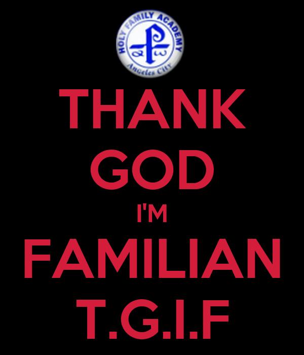 THANK GOD I'M FAMILIAN T.G.I.F