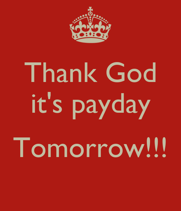 Thank God it's payday  Tomorrow!!!