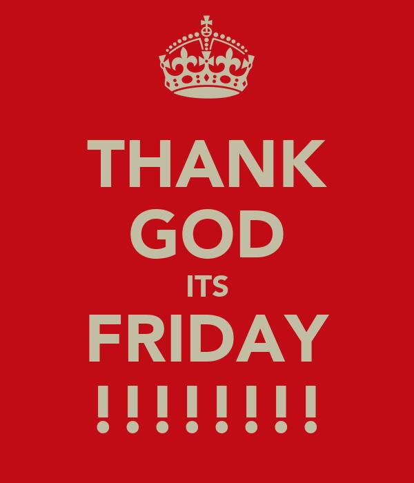 THANK GOD ITS FRIDAY !!!!!!!!