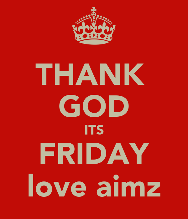 THANK  GOD ITS FRIDAY love aimz