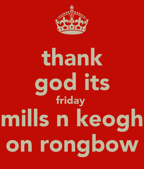 thank god its friday  mills n keogh on rongbow