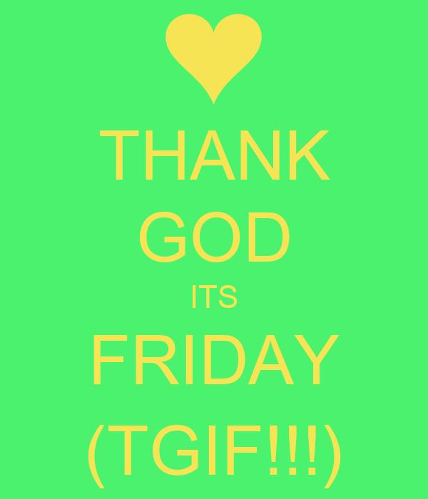THANK GOD ITS FRIDAY (TGIF!!!)