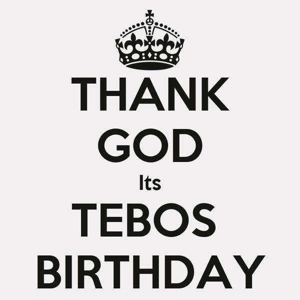 THANK GOD Its TEBOS  BIRTHDAY