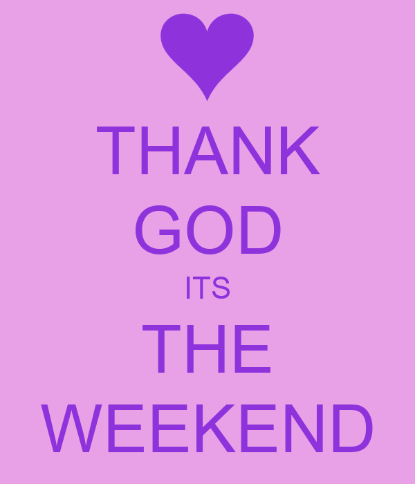 THANK GOD ITS THE WEEKEND