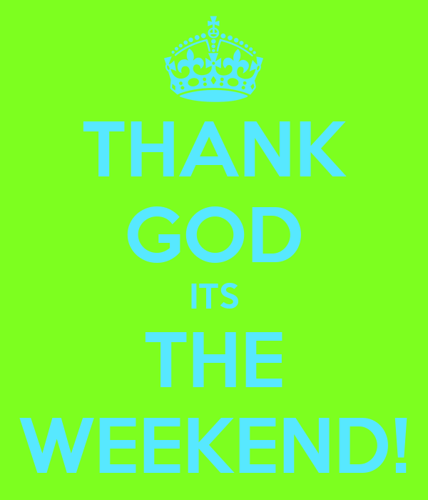 THANK GOD ITS THE WEEKEND!