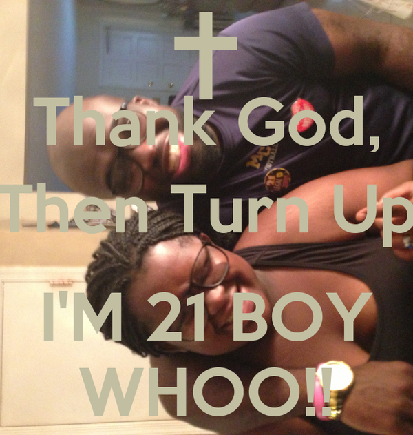 Thank God, Then Turn Up  I'M 21 BOY WHOO!!