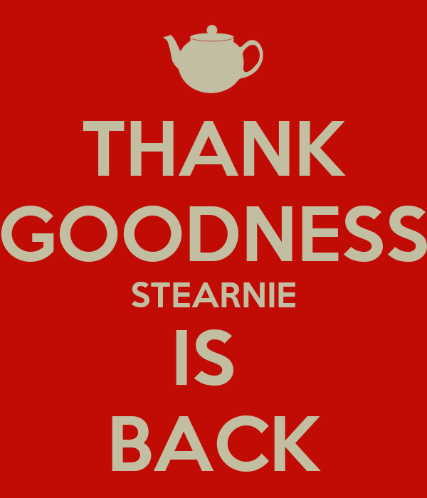 THANK GOODNESS STEARNIE IS  BACK