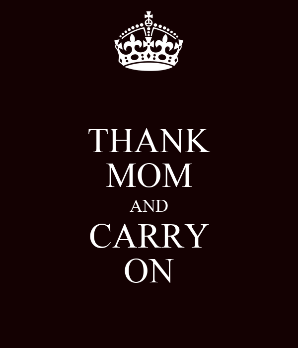 THANK MOM AND CARRY ON