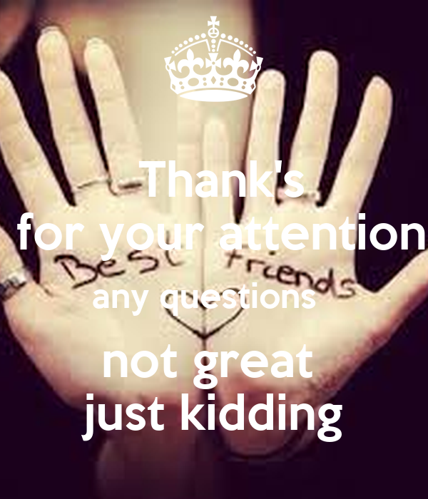 Thank's  for your attention any questions   not great  just kidding