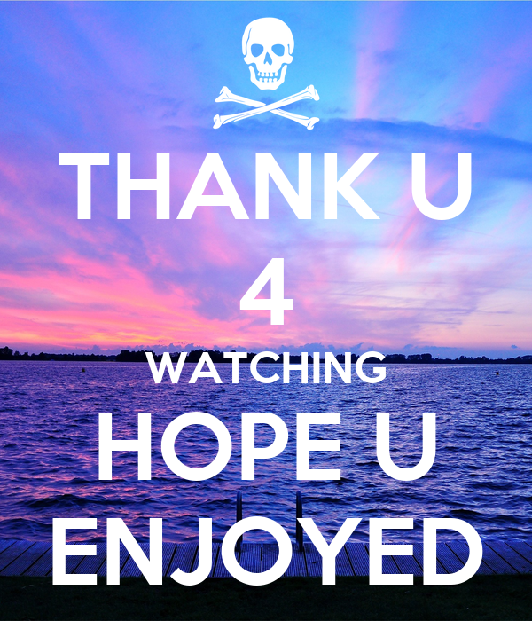 THANK U 4 WATCHING HOPE U ENJOYED
