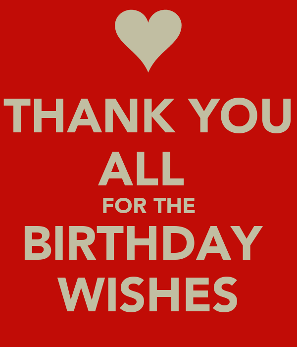 THANK YOU ALL  FOR THE BIRTHDAY  WISHES