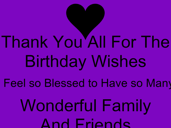 Thank You All For The Birthday Wishes I Feel so Blessed to Have so Many Wonderful Family And Friends