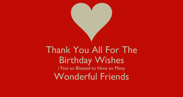 Thank You All For The Birthday Wishes i Feel so Blessed to Have so Many Wonderful Friends