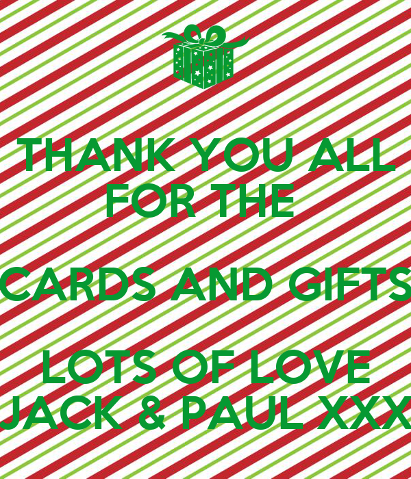 THANK YOU ALL FOR THE  CARDS AND GIFTS LOTS OF LOVE JACK & PAUL XXX