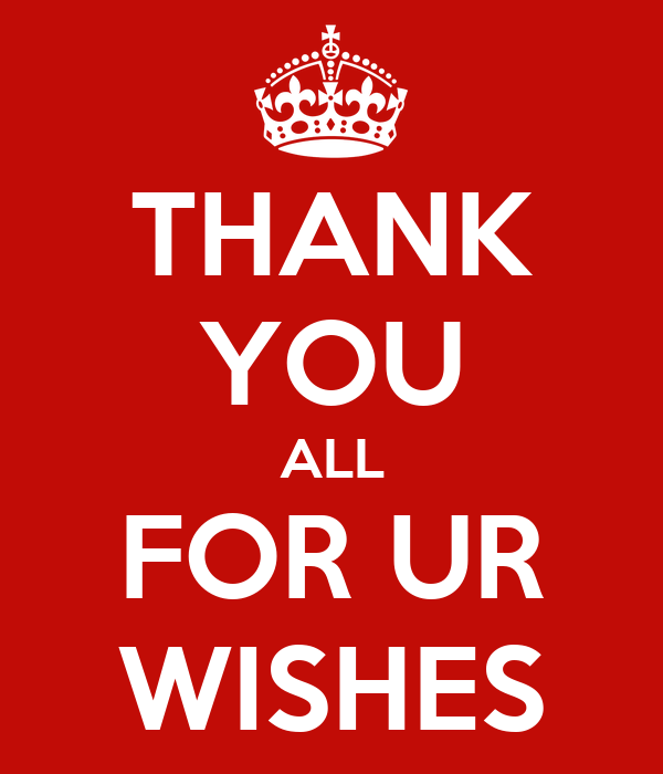 THANK YOU ALL FOR UR WISHES