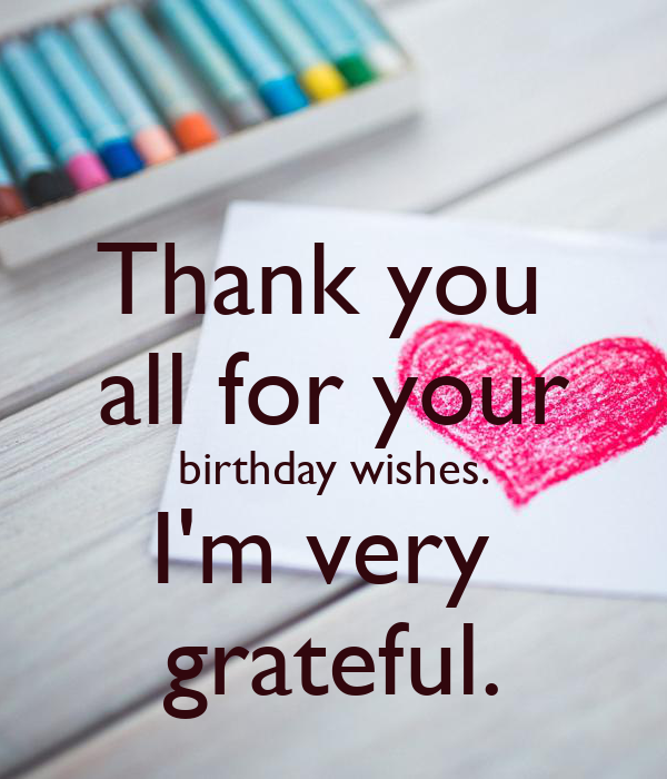 Thank you  all for your birthday wishes. I'm very  grateful.