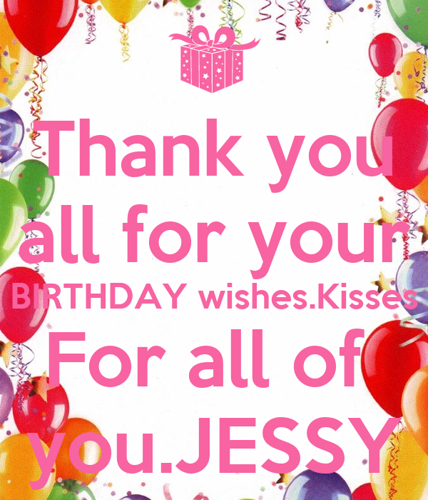 Thank you all for your BIRTHDAY wishes.Kisses For all of  you.JESSY
