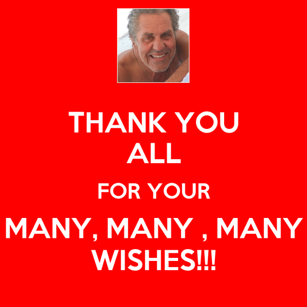 THANK YOU ALL FOR YOUR MANY, MANY , MANY WISHES!!!