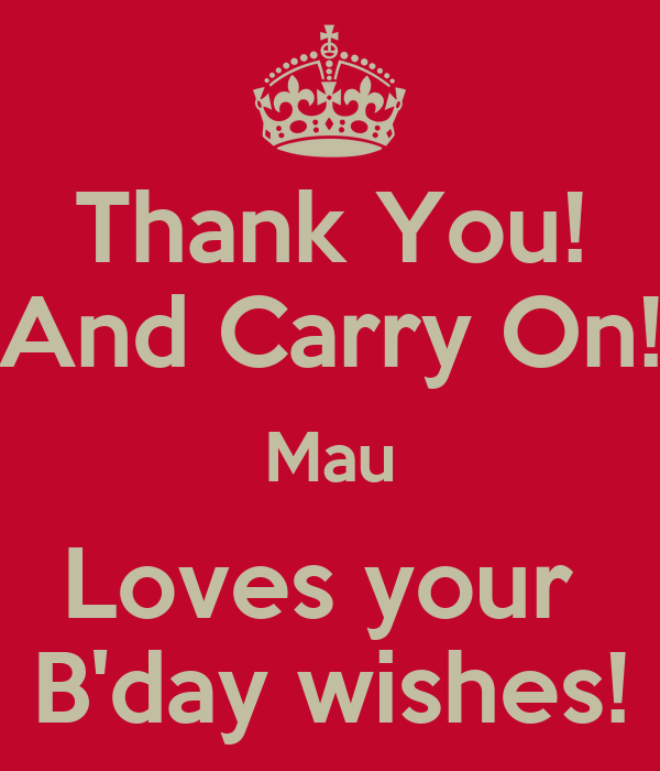 Thank You! And Carry On! Mau Loves your  B'day wishes!
