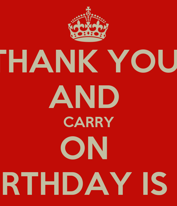 THANK YOU  AND  CARRY ON  MY BIRTHDAY IS OVER