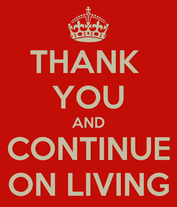 THANK  YOU AND CONTINUE ON LIVING